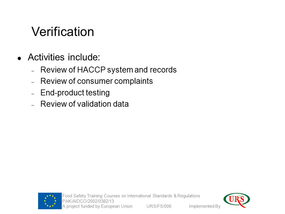 Verification Activities include: – Review of HACCP system and records – Review of consumer complaints – End-product testing – Review of validation data Food Safety Training Courses on International Standards & Regulations PAK/AIDCO/2002/0382/13 A project funded by European Union URS/FS/006 Implemented By