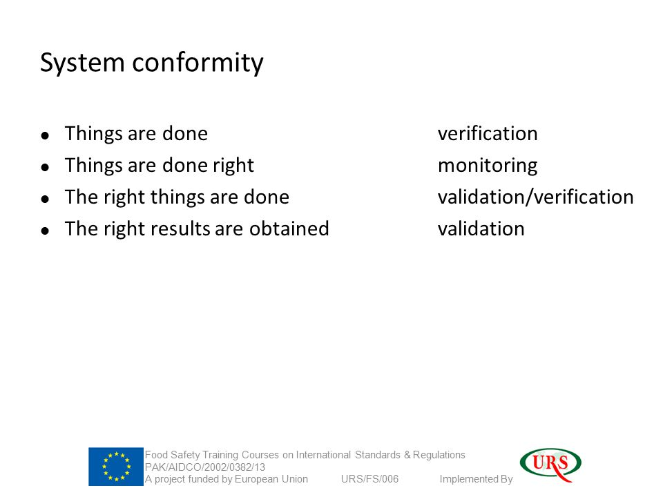 System conformity Things are done verification Things are done rightmonitoring The right things are done validation/verification The right results are obtainedvalidation Food Safety Training Courses on International Standards & Regulations PAK/AIDCO/2002/0382/13 A project funded by European Union URS/FS/006 Implemented By