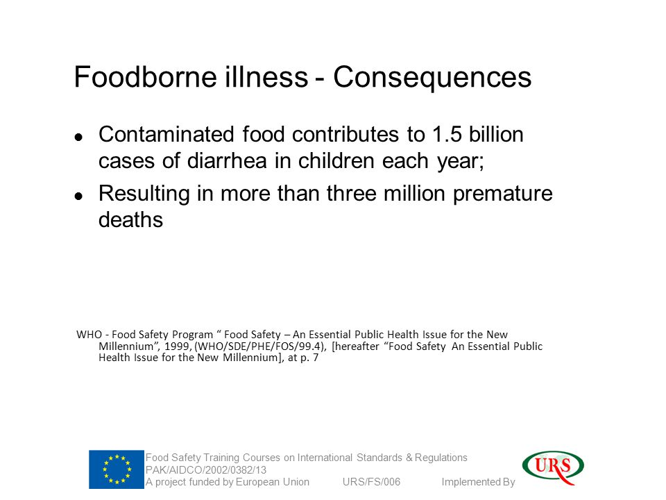 Foodborne illness - Consequences Contaminated food contributes to 1.5 billion cases of diarrhea in children each year; Resulting in more than three million premature deaths WHO - Food Safety Program Food Safety – An Essential Public Health Issue for the New Millennium , 1999, (WHO/SDE/PHE/FOS/99.4), [hereafter Food Safety An Essential Public Health Issue for the New Millennium], at p.