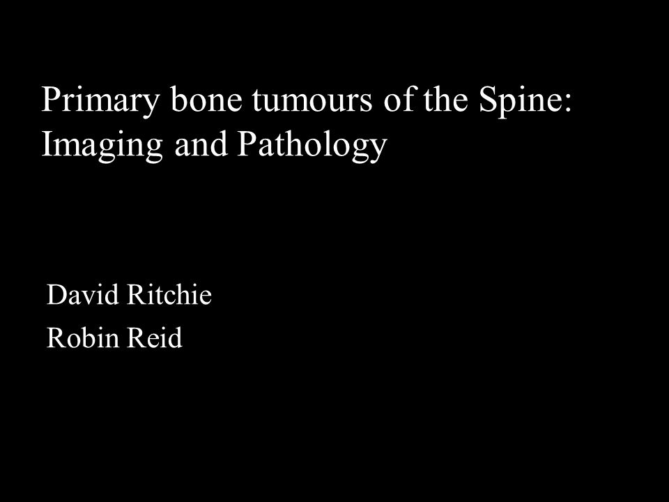 Primary bone tumours of the Spine: Imaging and Pathology David Ritchie Robin Reid