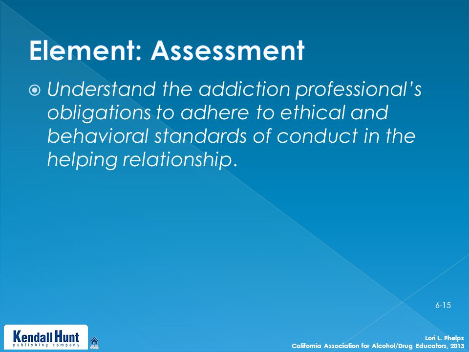  Understand the addiction professional's obligations to adhere to ethical and behavioral standards of conduct in the helping relationship.