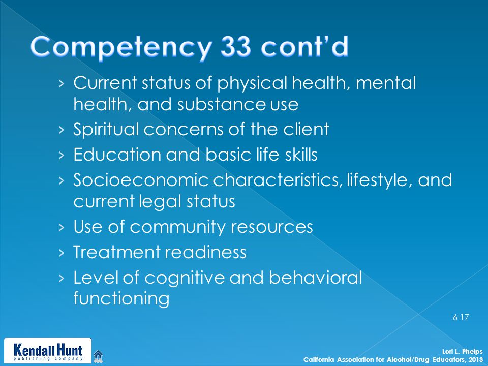› Current status of physical health, mental health, and substance use › Spiritual concerns of the client › Education and basic life skills › Socioeconomic characteristics, lifestyle, and current legal status › Use of community resources › Treatment readiness › Level of cognitive and behavioral functioning Lori L.