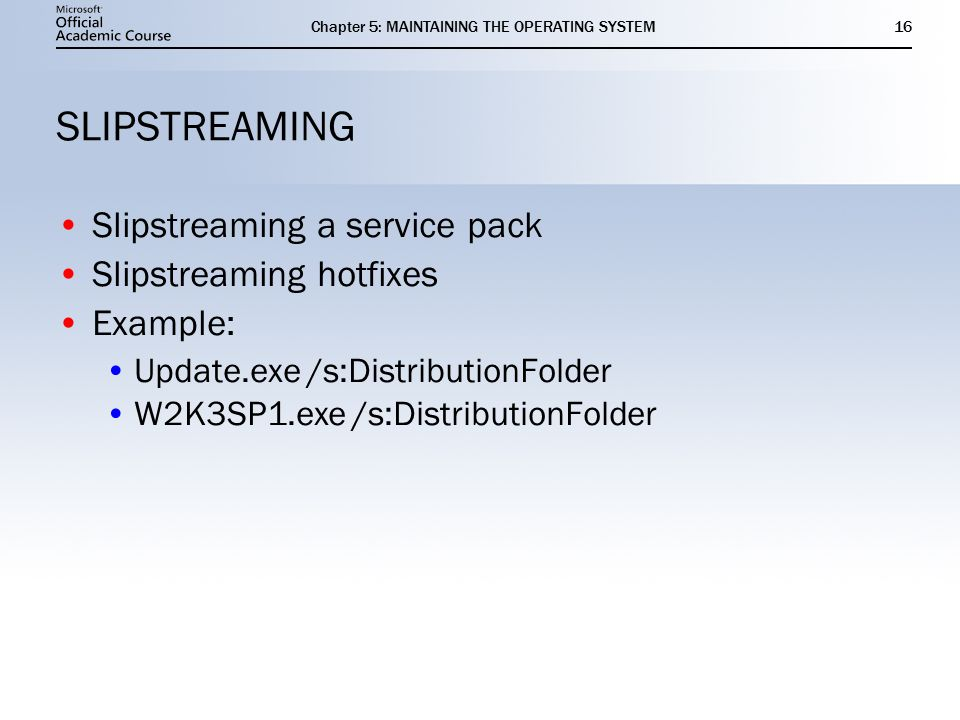 Chapter 5: MAINTAINING THE OPERATING SYSTEM16 SLIPSTREAMING Slipstreaming a service pack Slipstreaming hotfixes Example: Update.exe /s:DistributionFolder W2K3SP1.exe /s:DistributionFolder Slipstreaming a service pack Slipstreaming hotfixes Example: Update.exe /s:DistributionFolder W2K3SP1.exe /s:DistributionFolder