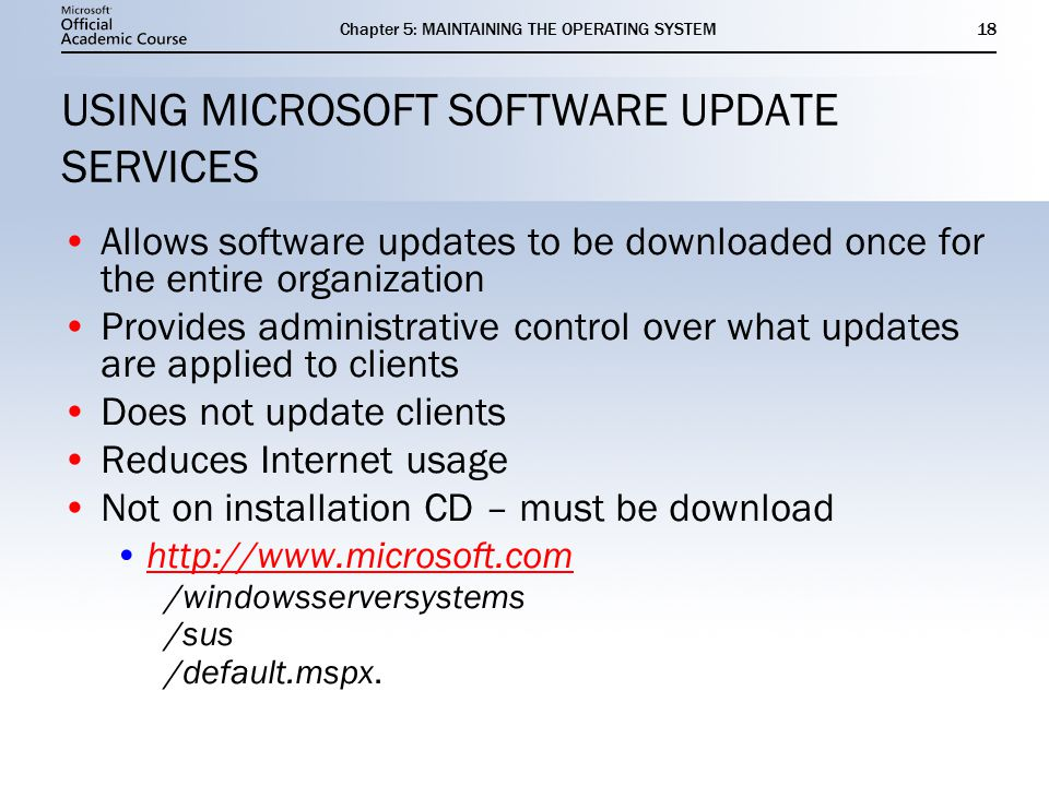 Chapter 5: MAINTAINING THE OPERATING SYSTEM18 USING MICROSOFT SOFTWARE UPDATE SERVICES Allows software updates to be downloaded once for the entire organization Provides administrative control over what updates are applied to clients Does not update clients Reduces Internet usage Not on installation CD – must be download   /windowsserversystems /sus /default.mspx.