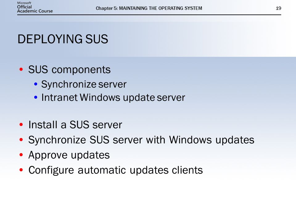 Chapter 5: MAINTAINING THE OPERATING SYSTEM19 DEPLOYING SUS SUS components Synchronize server Intranet Windows update server Install a SUS server Synchronize SUS server with Windows updates Approve updates Configure automatic updates clients SUS components Synchronize server Intranet Windows update server Install a SUS server Synchronize SUS server with Windows updates Approve updates Configure automatic updates clients