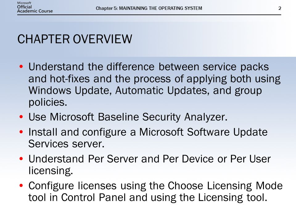Chapter 5: MAINTAINING THE OPERATING SYSTEM2 CHAPTER OVERVIEW Understand the difference between service packs and hot-fixes and the process of applying both using Windows Update, Automatic Updates, and group policies.