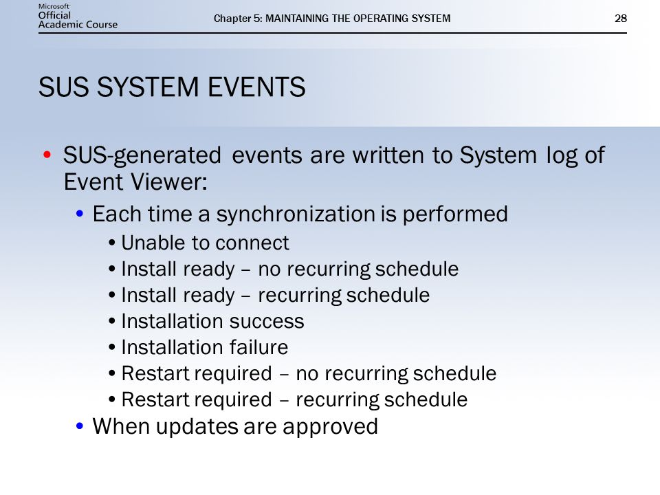 Chapter 5: MAINTAINING THE OPERATING SYSTEM28 SUS SYSTEM EVENTS SUS-generated events are written to System log of Event Viewer: Each time a synchronization is performed Unable to connect Install ready – no recurring schedule Install ready – recurring schedule Installation success Installation failure Restart required – no recurring schedule Restart required – recurring schedule When updates are approved SUS-generated events are written to System log of Event Viewer: Each time a synchronization is performed Unable to connect Install ready – no recurring schedule Install ready – recurring schedule Installation success Installation failure Restart required – no recurring schedule Restart required – recurring schedule When updates are approved