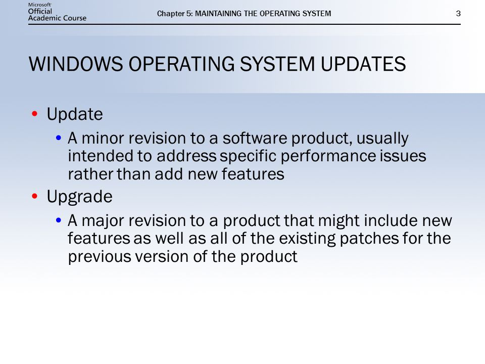 Chapter 5: MAINTAINING THE OPERATING SYSTEM3 WINDOWS OPERATING SYSTEM UPDATES Update A minor revision to a software product, usually intended to address specific performance issues rather than add new features Upgrade A major revision to a product that might include new features as well as all of the existing patches for the previous version of the product Update A minor revision to a software product, usually intended to address specific performance issues rather than add new features Upgrade A major revision to a product that might include new features as well as all of the existing patches for the previous version of the product