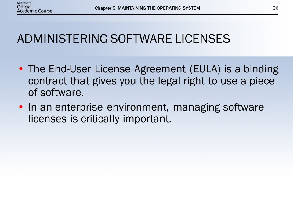 Chapter 5: MAINTAINING THE OPERATING SYSTEM30 ADMINISTERING SOFTWARE LICENSES The End-User License Agreement (EULA) is a binding contract that gives you the legal right to use a piece of software.