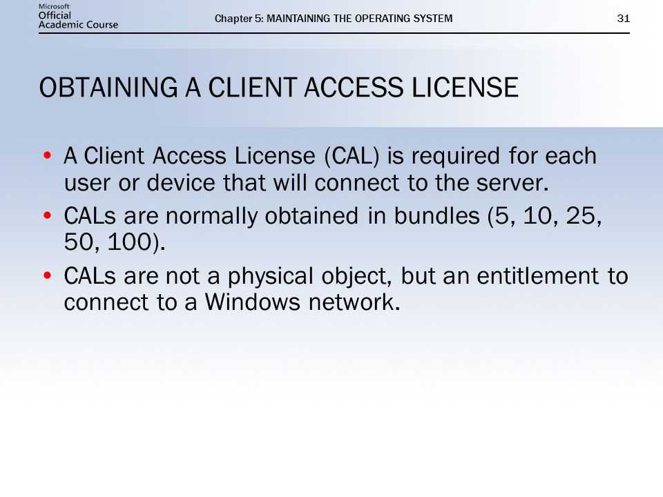Chapter 5: MAINTAINING THE OPERATING SYSTEM31 OBTAINING A CLIENT ACCESS LICENSE A Client Access License (CAL) is required for each user or device that will connect to the server.