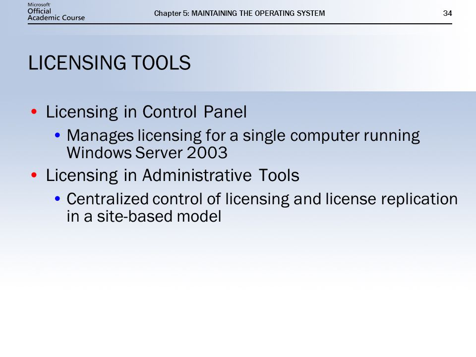 Chapter 5: MAINTAINING THE OPERATING SYSTEM34 LICENSING TOOLS Licensing in Control Panel Manages licensing for a single computer running Windows Server 2003 Licensing in Administrative Tools Centralized control of licensing and license replication in a site-based model Licensing in Control Panel Manages licensing for a single computer running Windows Server 2003 Licensing in Administrative Tools Centralized control of licensing and license replication in a site-based model