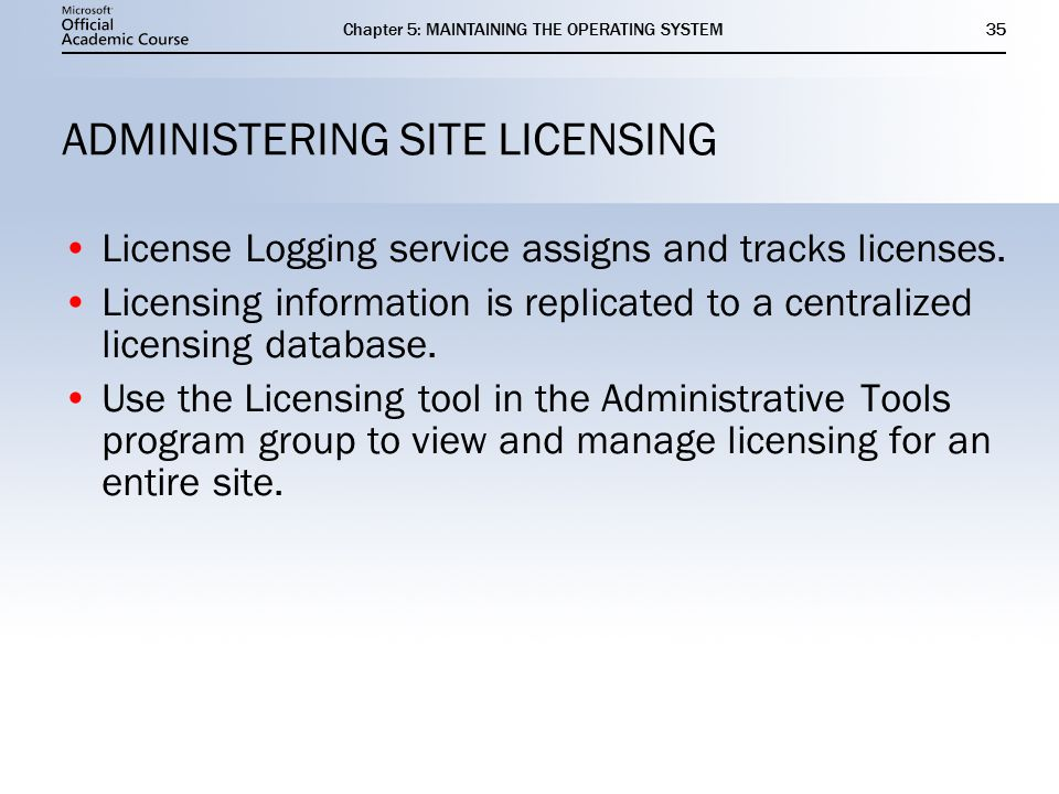 Chapter 5: MAINTAINING THE OPERATING SYSTEM35 ADMINISTERING SITE LICENSING License Logging service assigns and tracks licenses.