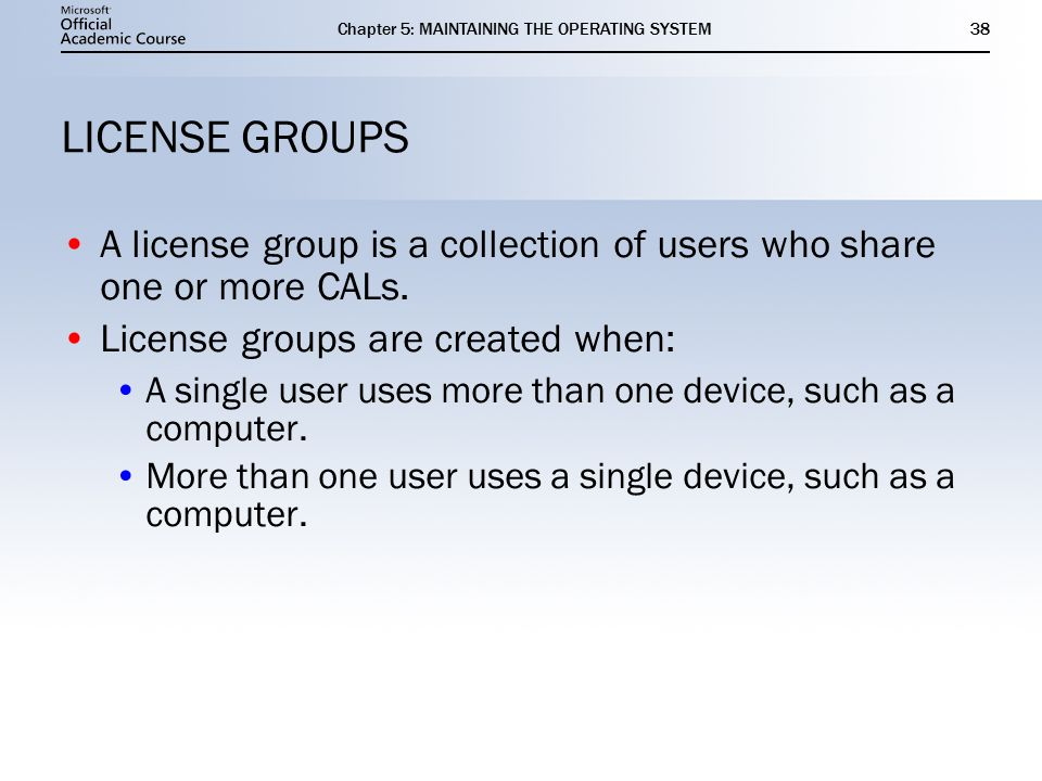 Chapter 5: MAINTAINING THE OPERATING SYSTEM38 LICENSE GROUPS A license group is a collection of users who share one or more CALs.
