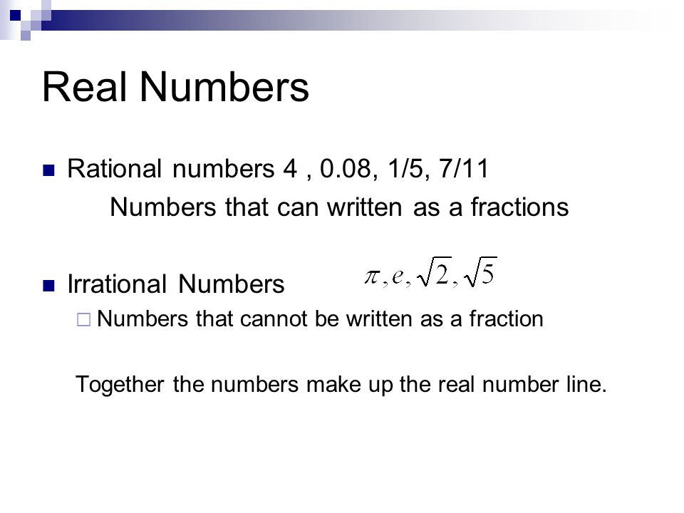 Real Numbers Rational numbers 4, 0.08, 1/5, 7/11 Numbers that can written as a fractions Irrational Numbers  Numbers that cannot be written as a fraction Together the numbers make up the real number line.