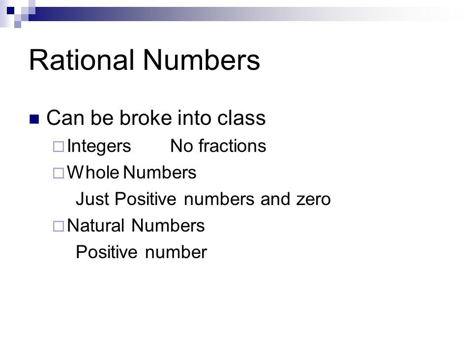 Rational Numbers Can be broke into class  IntegersNo fractions  WholeNumbers Just Positive numbers and zero  Natural Numbers Positive number