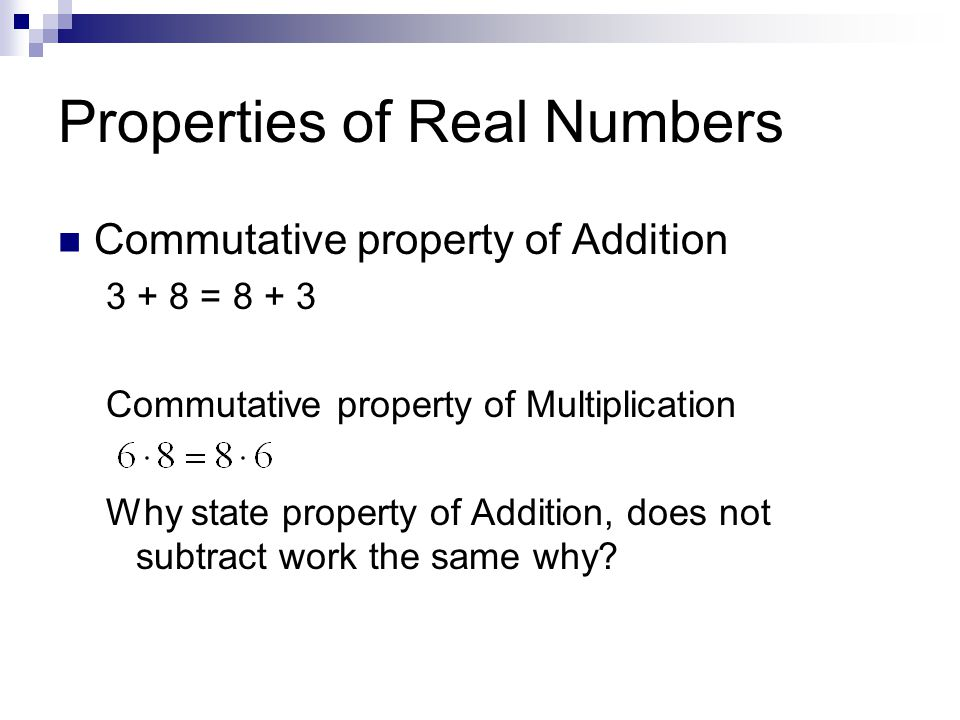 Properties of Real Numbers Commutative property of Addition = Commutative property of Multiplication Why state property of Addition, does not subtract work the same why