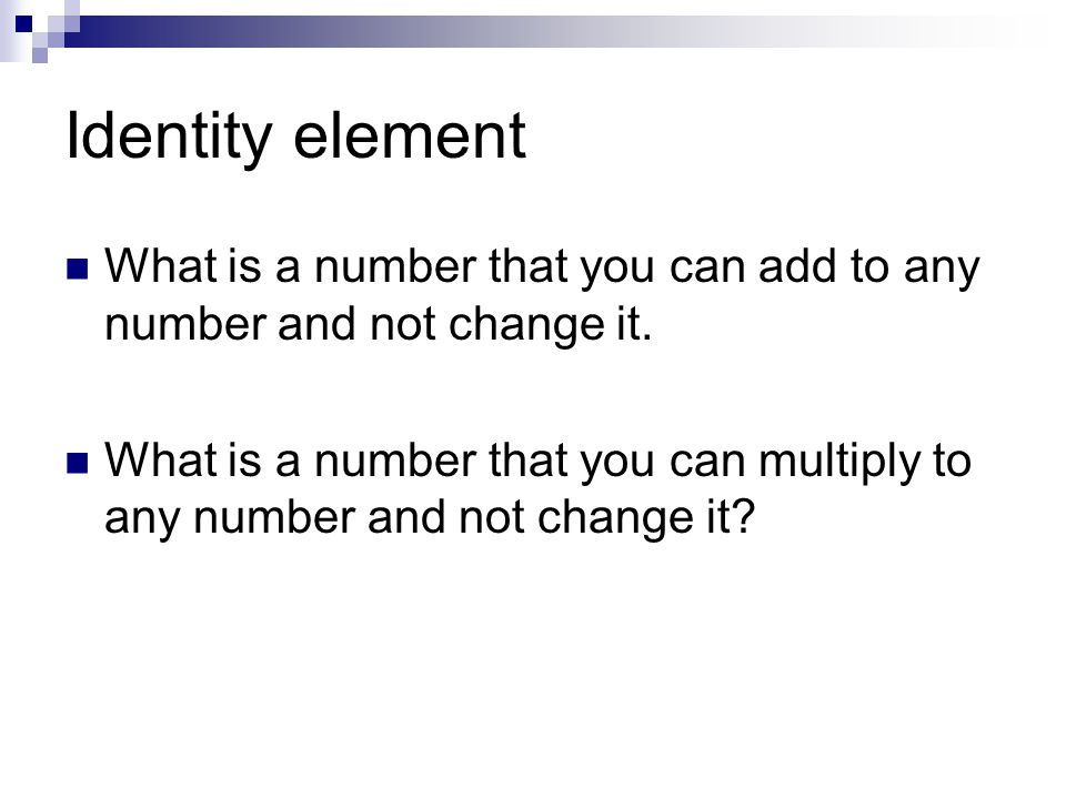 Identity element What is a number that you can add to any number and not change it.