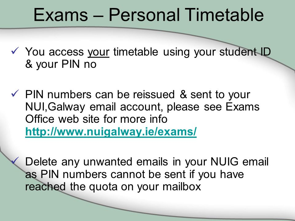 Exams – Personal Timetable You access your timetable using your student ID & your PIN no PIN numbers can be reissued & sent to your NUI,Galway  account, please see Exams Office web site for more info     Delete any unwanted  s in your NUIG  as PIN numbers cannot be sent if you have reached the quota on your mailbox