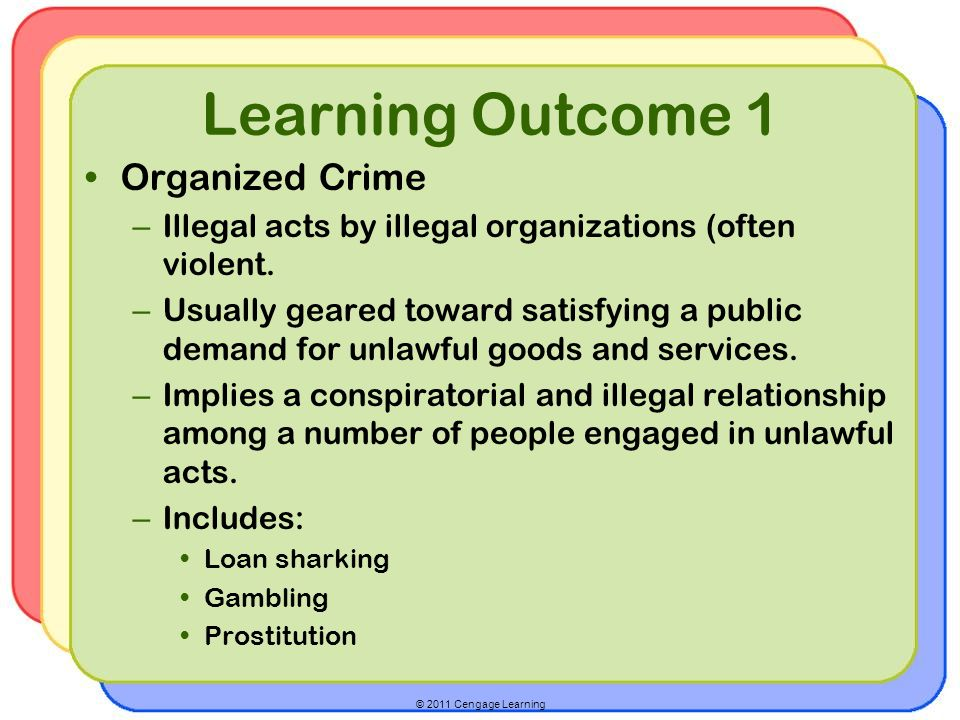 © 2011 Cengage Learning Learning Outcome 1 Organized Crime – Illegal acts by illegal organizations (often violent.