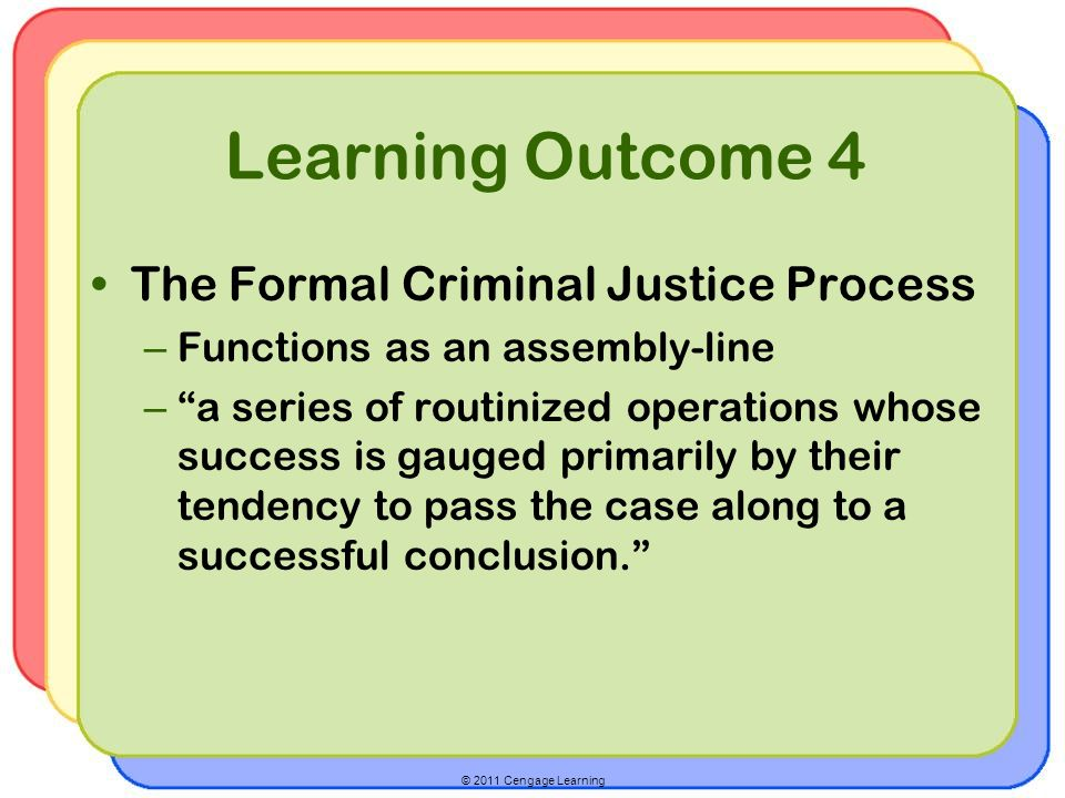 © 2011 Cengage Learning Learning Outcome 4 The Formal Criminal Justice Process – Functions as an assembly-line – a series of routinized operations whose success is gauged primarily by their tendency to pass the case along to a successful conclusion.