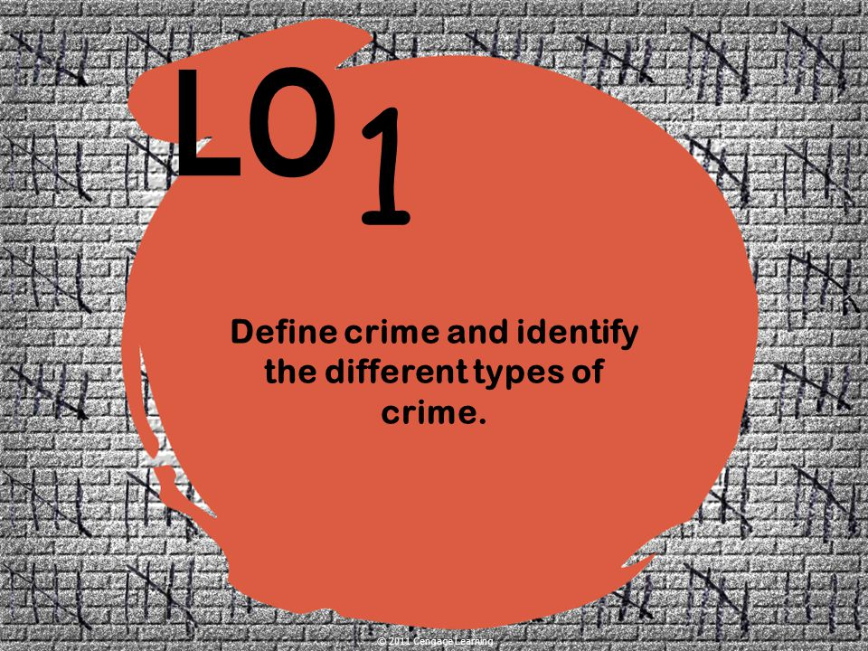 1 LO © 2011 Cengage Learning Define crime and identify the different types of crime.