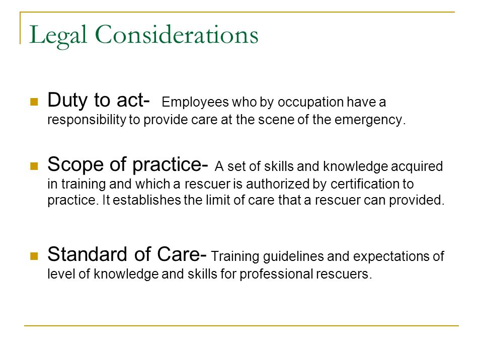 Legal Considerations Duty to act- Employees who by occupation have a responsibility to provide care at the scene of the emergency.