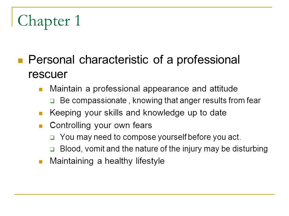 Chapter 1 Personal characteristic of a professional rescuer Maintain a professional appearance and attitude  Be compassionate, knowing that anger results from fear Keeping your skills and knowledge up to date Controlling your own fears  You may need to compose yourself before you act.