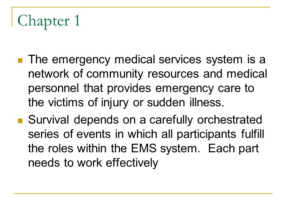 Chapter 1 The emergency medical services system is a network of community resources and medical personnel that provides emergency care to the victims of injury or sudden illness.