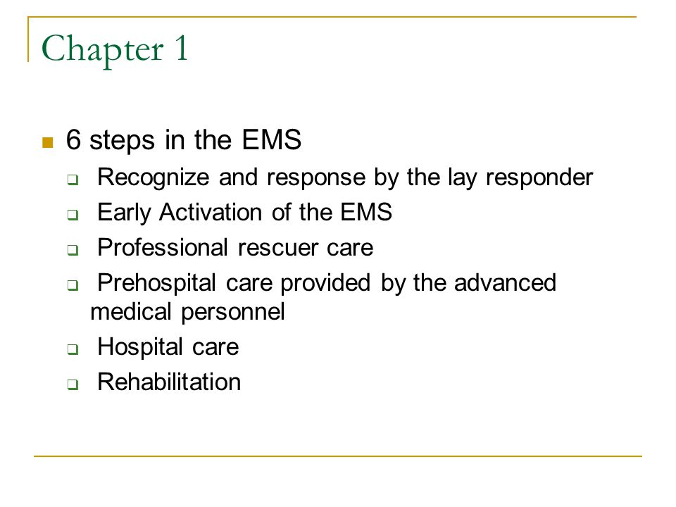 Chapter 1 6 steps in the EMS  Recognize and response by the lay responder  Early Activation of the EMS  Professional rescuer care  Prehospital care provided by the advanced medical personnel  Hospital care  Rehabilitation