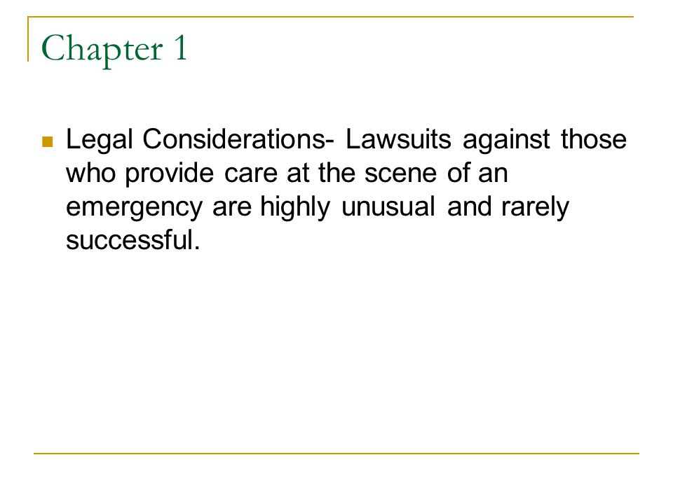 Chapter 1 Legal Considerations- Lawsuits against those who provide care at the scene of an emergency are highly unusual and rarely successful.