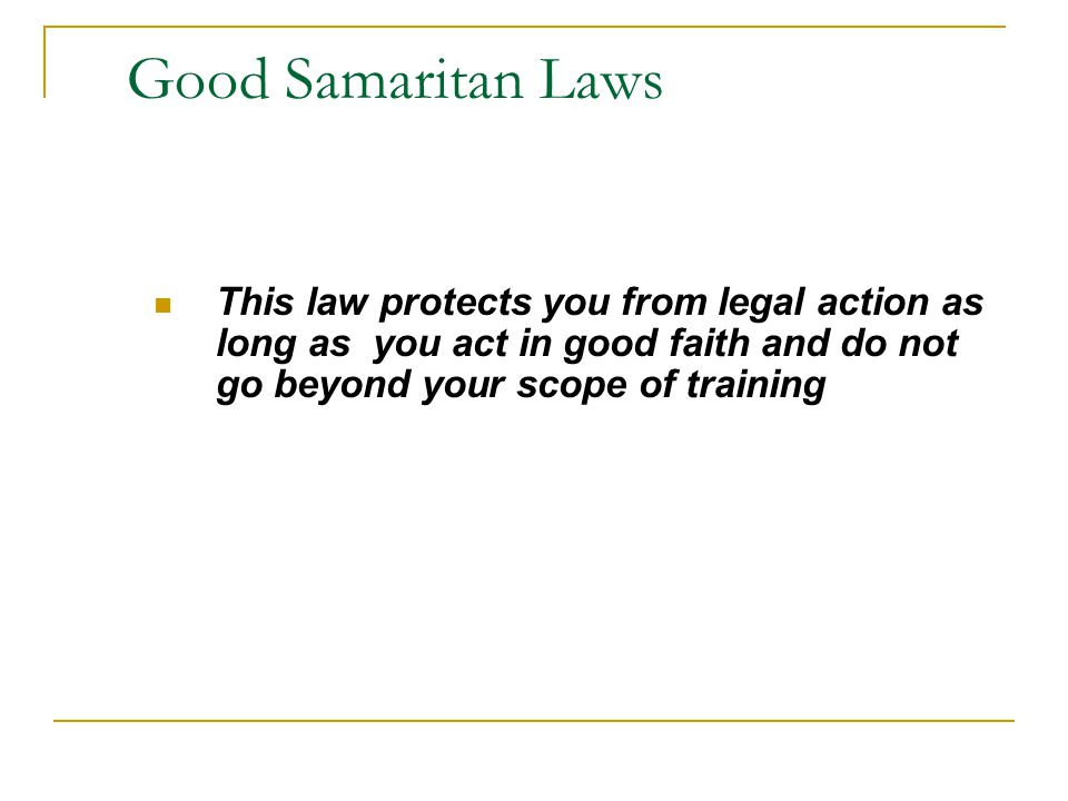 Good Samaritan Laws This law protects you from legal action as long as you act in good faith and do not go beyond your scope of training