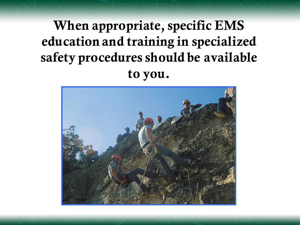 When appropriate, specific EMS education and training in specialized safety procedures should be available to you.