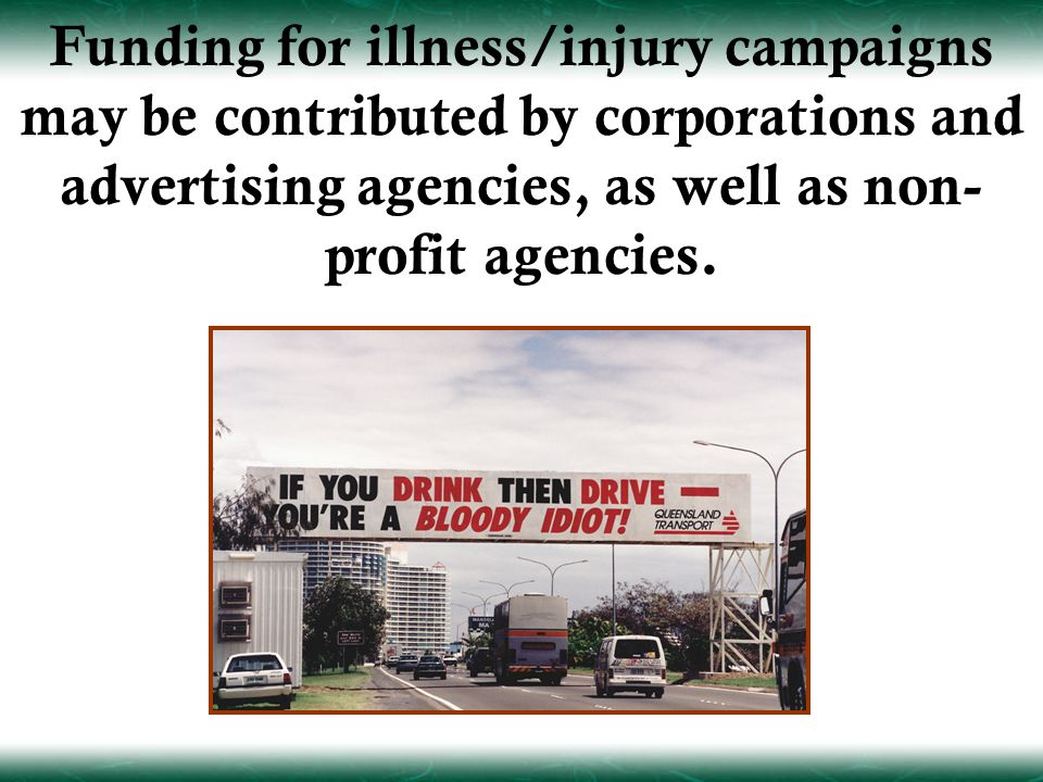 Funding for illness/injury campaigns may be contributed by corporations and advertising agencies, as well as non- profit agencies.