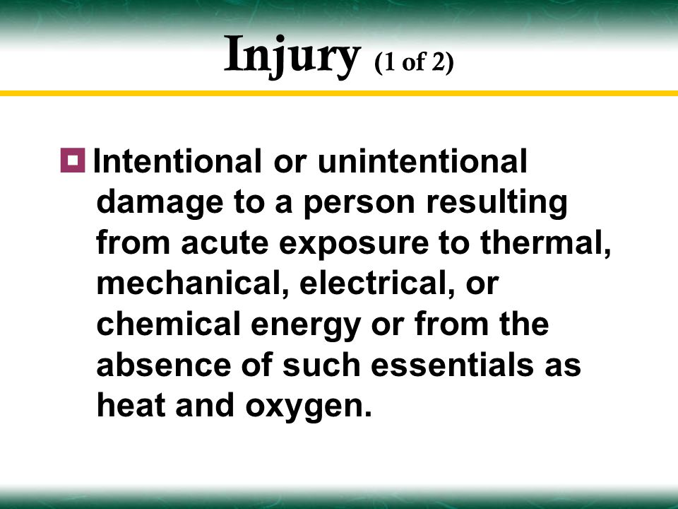 Injury (1 of 2)  Intentional or unintentional damage to a person resulting from acute exposure to thermal, mechanical, electrical, or chemical energy or from the absence of such essentials as heat and oxygen.