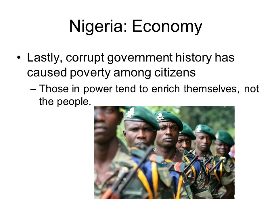 Nigeria: Economy Lastly, corrupt government history has caused poverty among citizens –Those in power tend to enrich themselves, not the people.