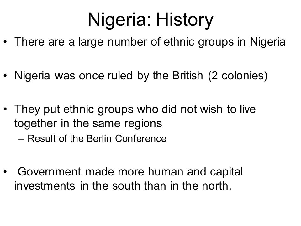 Nigeria: History There are a large number of ethnic groups in Nigeria Nigeria was once ruled by the British (2 colonies) They put ethnic groups who did not wish to live together in the same regions –Result of the Berlin Conference Government made more human and capital investments in the south than in the north.