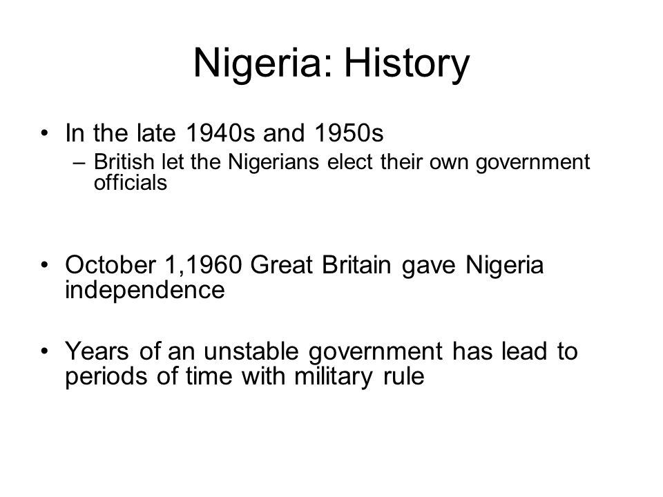 Nigeria: History In the late 1940s and 1950s –British let the Nigerians elect their own government officials October 1,1960 Great Britain gave Nigeria independence Years of an unstable government has lead to periods of time with military rule