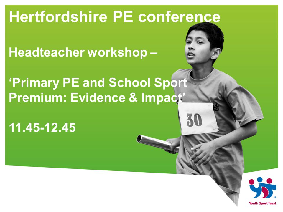 Hertfordshire PE conference Headteacher workshop – 'Primary PE and School Sport Premium: Evidence & Impact'