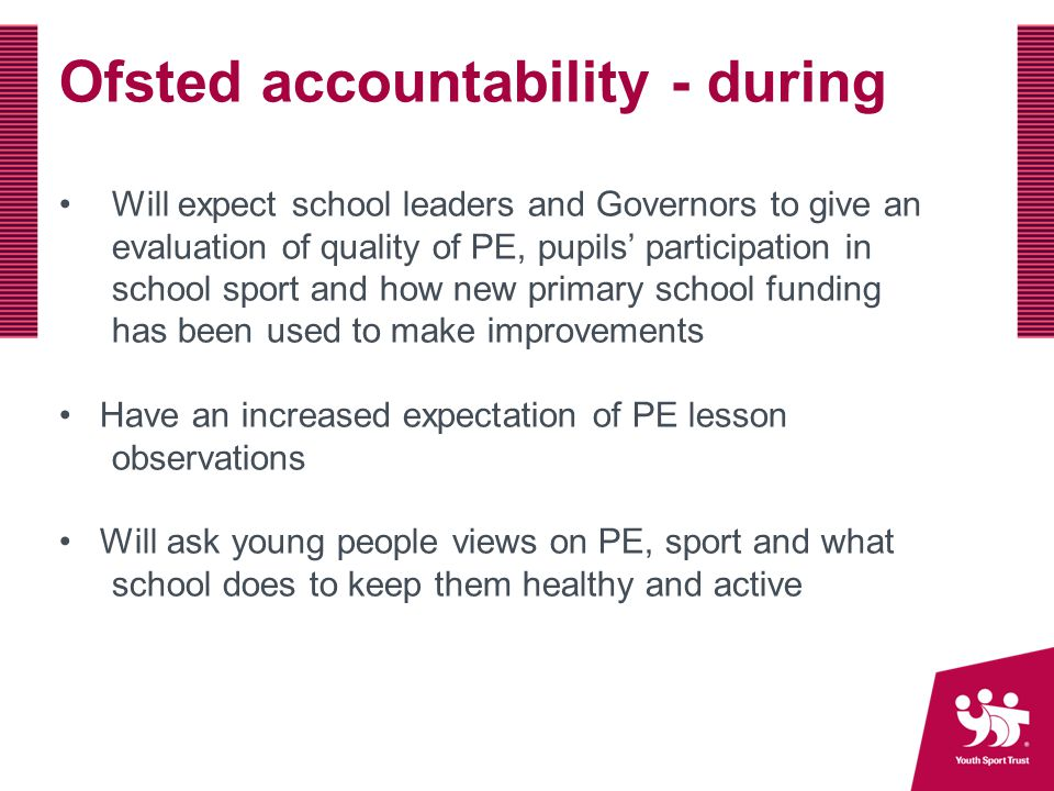 Ofsted accountability - during Will expect school leaders and Governors to give an evaluation of quality of PE, pupils' participation in school sport and how new primary school funding has been used to make improvements Have an increased expectation of PE lesson observations Will ask young people views on PE, sport and what school does to keep them healthy and active