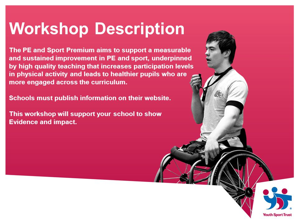 Workshop Description The PE and Sport Premium aims to support a measurable and sustained improvement in PE and sport, underpinned by high quality teaching that increases participation levels in physical activity and leads to healthier pupils who are more engaged across the curriculum.