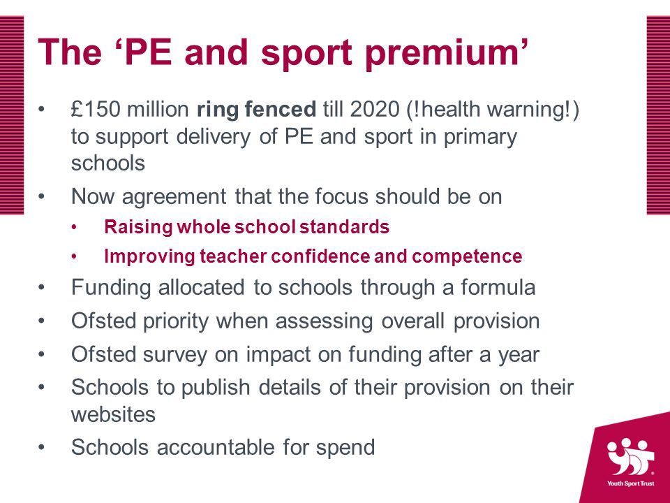 The 'PE and sport premium' £150 million ring fenced till 2020 (!health warning!) to support delivery of PE and sport in primary schools Now agreement that the focus should be on Raising whole school standards Improving teacher confidence and competence Funding allocated to schools through a formula Ofsted priority when assessing overall provision Ofsted survey on impact on funding after a year Schools to publish details of their provision on their websites Schools accountable for spend