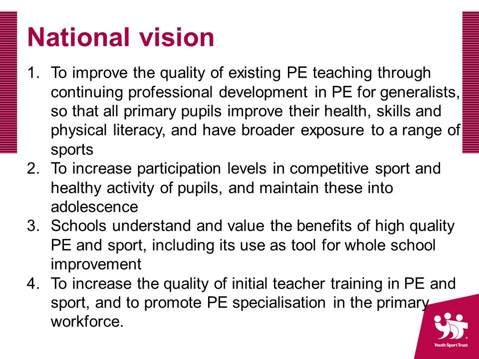 National vision 1.To improve the quality of existing PE teaching through continuing professional development in PE for generalists, so that all primary pupils improve their health, skills and physical literacy, and have broader exposure to a range of sports 2.To increase participation levels in competitive sport and healthy activity of pupils, and maintain these into adolescence 3.Schools understand and value the benefits of high quality PE and sport, including its use as tool for whole school improvement 4.To increase the quality of initial teacher training in PE and sport, and to promote PE specialisation in the primary workforce.