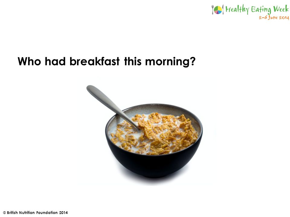 © British Nutrition Foundation 2014 Who had breakfast this morning
