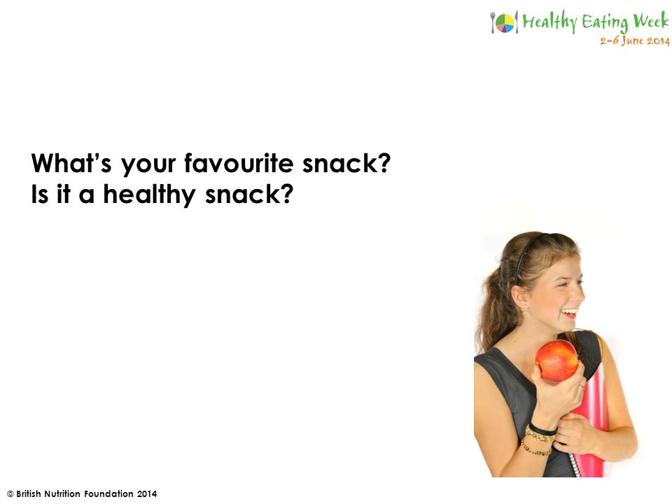 © British Nutrition Foundation 2014 What's your favourite snack Is it a healthy snack