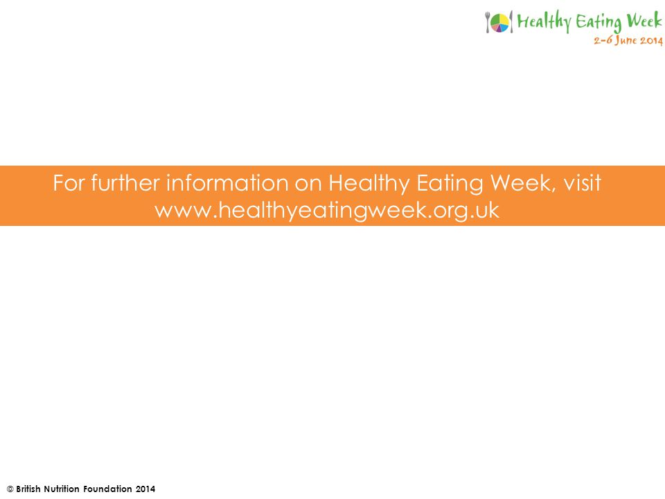 © British Nutrition Foundation 2014 For further information on Healthy Eating Week, visit