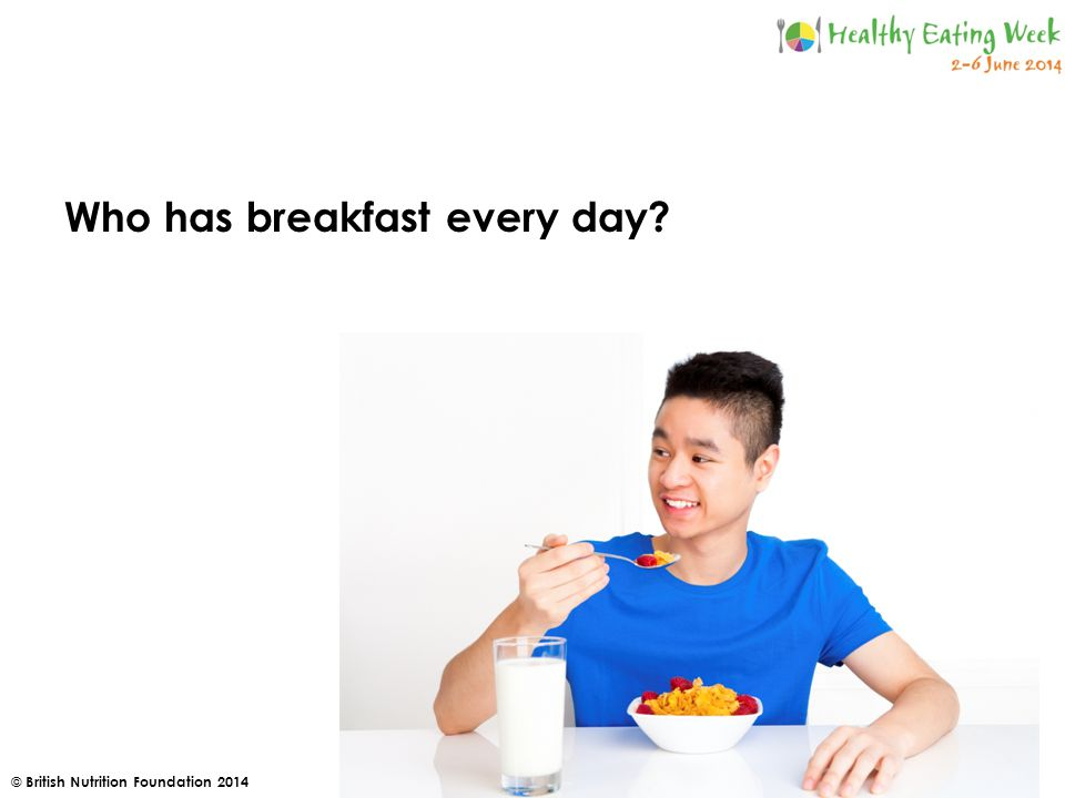 © British Nutrition Foundation 2014 Who has breakfast every day
