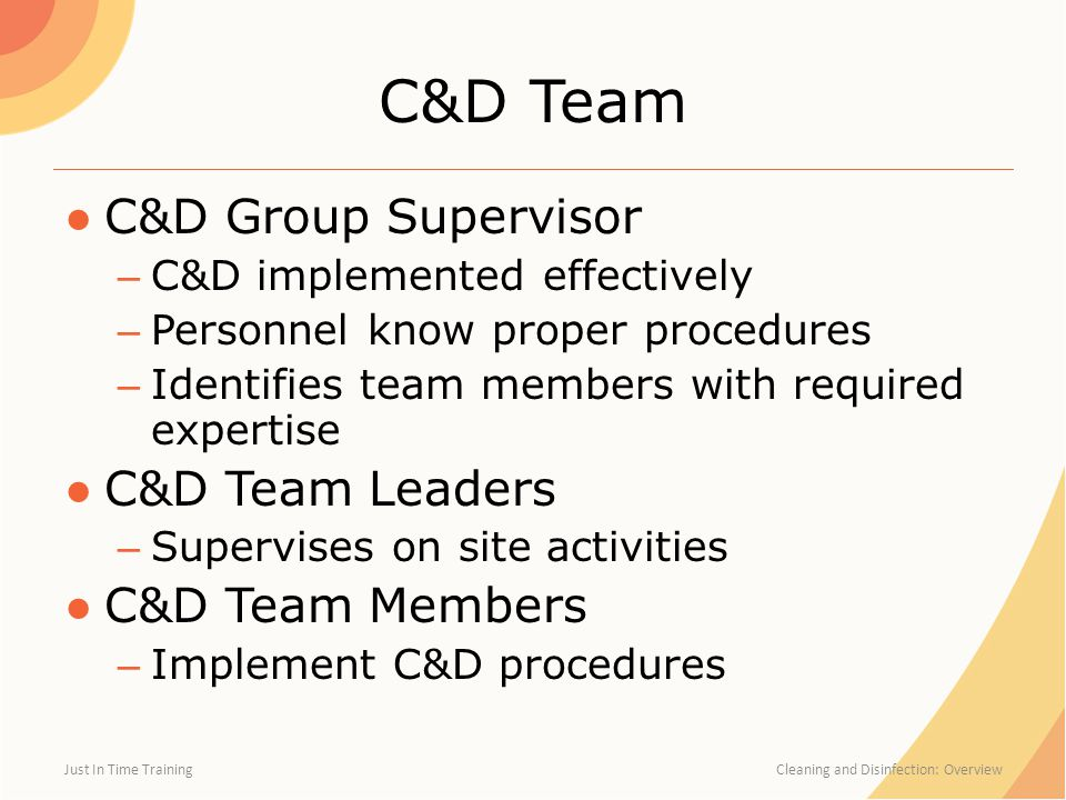 C&D Team ●C&D Group Supervisor – C&D implemented effectively – Personnel know proper procedures – Identifies team members with required expertise ●C&D Team Leaders – Supervises on site activities ●C&D Team Members – Implement C&D procedures Just In Time Training Cleaning and Disinfection: Overview