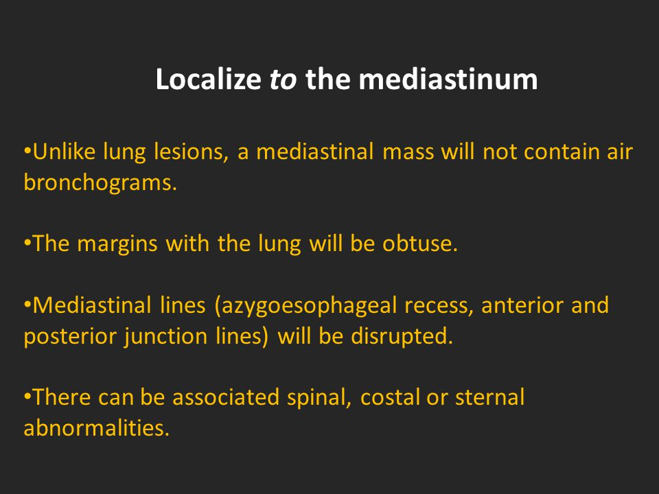 Localize to the mediastinum Unlike lung lesions, a mediastinal mass will not contain air bronchograms.