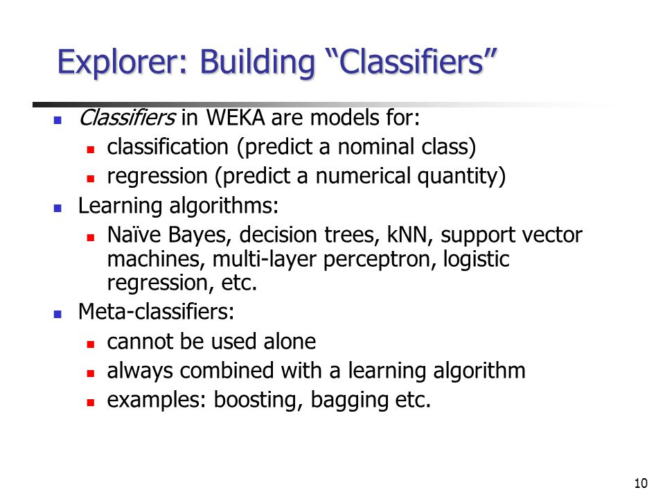 10 Explorer: Building Classifiers Classifiers in WEKA are models for: classification (predict a nominal class) regression (predict a numerical quantity) Learning algorithms: Naïve Bayes, decision trees, kNN, support vector machines, multi-layer perceptron, logistic regression, etc.