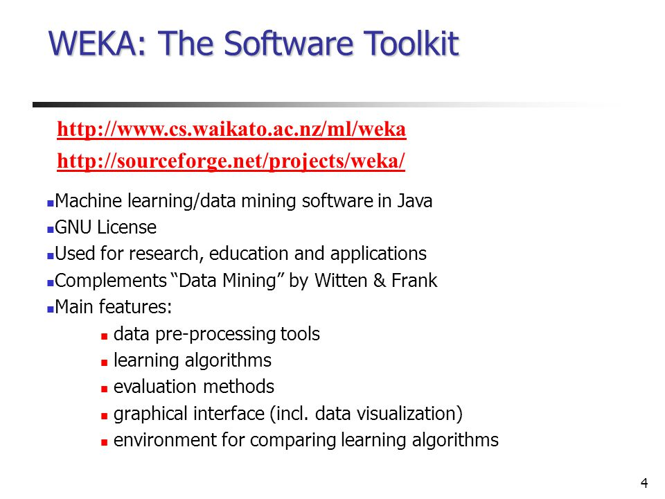 4 WEKA: The Software Toolkit Machine learning/data mining software in Java GNU License Used for research, education and applications Complements Data Mining by Witten & Frank Main features: data pre-processing tools learning algorithms evaluation methods graphical interface (incl.